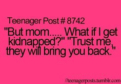 My mom said this to me once. Now I look back and holy crap she's right, I would've returned me back to her haha.