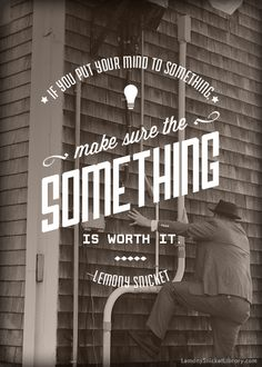 "lemonysnicketlibrary: ""If you put your mind to something, make sure the something is worth it."" —Lemony Snicket"