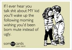 If I ever hear you talk shit about MY kid you'll wake up the following morning wishing you'd been born mute instead of ugly.