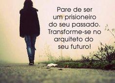 Pare de ser prisioneiro do seu passado,transforme-se no arquiteto do seu futuro! | Mil-Frases
