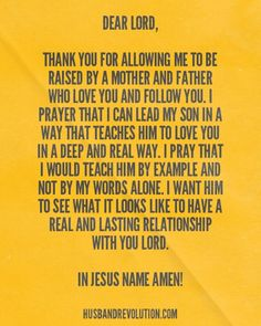 Prayer: Raising Our Children To Love God And Others --- Dear Lord, Thank you for allowing me to be raised by a mother and father who love you and follow you. I prayer that I can lead my son in a way that teaches him to love you in a deep and real way. I pray that I would teach him by example and not by my wo… Read More Here http://husbandrevolution.com/prayer-raising-children-love-god-others/ #marriage #love