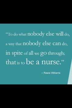 To be a nurse. This kind of sums it up. I'm proud of my 34 years of practice, but I feel every year of it. I'm tired.