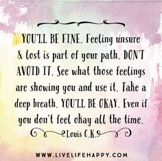 You'll be fine. Feeling unsure and lost is part of your path. Don't avoid it. See what those feelings are showing you and use it. Take a deep breath. You'll be okay. Even if you don't feel okay all the time. -Louis C.K.