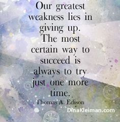 Our greatest weakness lies in giving up. The most certain way to succeed is always to try just one more time  #quote