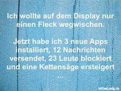 Ich wollte auf dem Display nur einen Fleck wegwischen.  Jetzt habe ich 3 neue Apps installiert, 12 Nachrichten versendet, 23 Leute blockiert und eine Kettensäge ersteigert ... ... gefunden auf https://www.istdaslustig.de/spruch/587 #lustig #sprüche #fun #spass