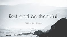 """""""Rest and be thankful."""" — William Wordsworth"""
