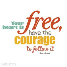 """Your heart is free, have the courage to follow it."" – Braveheart"