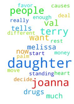 God enough -  Terry and her daughter start to not want to have all these people on drugs here.Terry and her daughter do not agree with Val and Melissa in any evil�about Joanna now. Terry and her daughter decide that Melissa BF is on drugs and probably her to and they don't want that around the kids. Terry Her daughter don't let Val in as much because she causes to much drama they decide.Terry and her daughter have extreme favor for Joanna her Mom Lani they realize they are great people who…