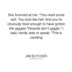 "Jim Butcher - ""She frowned at me. ""You need some rest. You look like hell. And you're obviously..."". humor, harry-dresden, karrin-murphy"