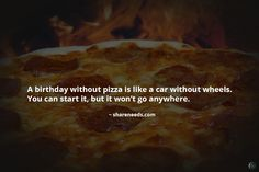 A birthday without pizza is like a car without wheels. You can start it, but it won't go anywhere.