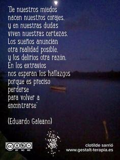 ... Eduardo Galeano. De nuestros miedos nacen nuestros corajes...