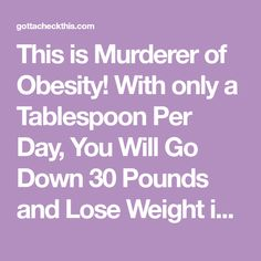 This is Murderer of Obesity! With only a Tablespoon Per Day, You Will Go Down 30 Pounds and Lose Weight in One Month - Gotta check this