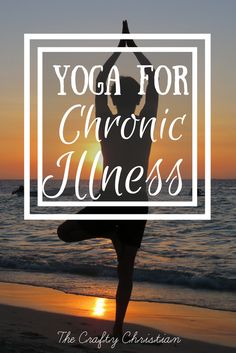Yoga for Chronic Illness: Why It Works and How To Get The Most Out of It - The Crafty Christian