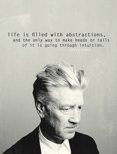 """""""Life is filled with abstractions, and the only way to make heads or tails of it is going through intuition."""" --David Lynch"""