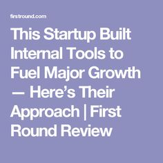 This Startup Built Internal Tools to Fuel Major Growth — Here's Their Approach | First Round Review