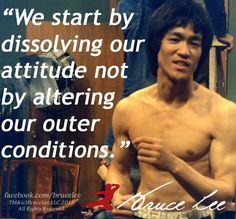 We start by dissolving our attitude. Not by altering our other conditions. -Bruce Lee