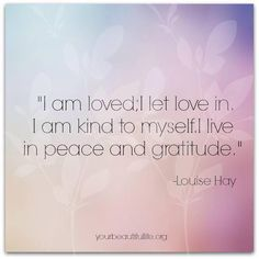 I am loved; I let love in.  I am kind to myself.  I live in peace and gratitude.