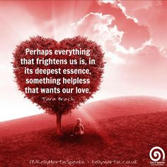 Perhaps everything that frightens us, in its deepest essence, something helpless that wants our love. ~ Tara Brach #quote #compassion #wisdom