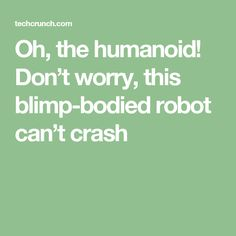 Oh, the humanoid! Don't worry, this blimp-bodied robot can't crash