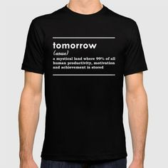 Tomorrow (noun) a mystical land whre of all human productivity, motivation and achievement is stored My Design, Shirt Designs, Motivation, Productivity, Mens Tops, T Shirt, Stuff To Buy, Random, Funny