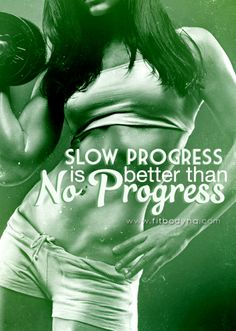Slow progress is better than no progress. http://www.fitbodyhq.com/motivation/quotes/slow-progress-better-progress/