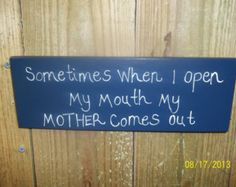 Sometimes When I Open My Mouth My Mother Comes Out Handpainted Wooden Sign