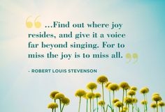 find out where joy resides, and give it a voice far beyond singing. For to miss the joy is to miss all- robert louis stevenson Lamas, Decir No, Happiness Quotes, True Happiness, Choose Happiness, Choose Joy, Yeats Quotes, Oprah Quotes, Simply Quotes