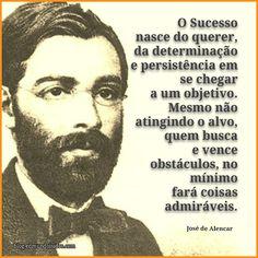 """""""O Sucesso nasce do querer, da determinação e persistência em chegar a um objetivo. Mesmo não atingindo o alvo, quem busca e vence obstáculos, no mínimo fará coisas admiráveis.""""  José de Alencar"""