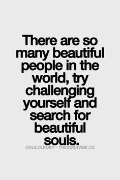 """there are so many beautiful people in the world, try challenging  yourself and search for beautiful souls."""