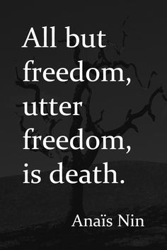 All but freedom, utter freedom, is death. #AnaisNin From The Quotable Anais Nin: 365 Quotations with Citations ... Kindle Edition by #AnaisNin Coming soon in print in time for Christmas 2015. Published by Sky Blue Press.