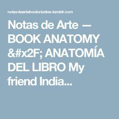 Notas de Arte — BOOK ANATOMY / ANATOMÍA DEL LIBRO My friend India...