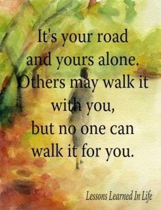 It's your road and yours alone. Others may walk it with you, but no one can walk it for you. --Unknown