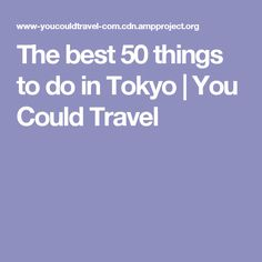 The best 50 things to do in Tokyo | You Could Travel