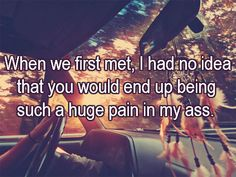 When we first met, I had no idea      that you would end up being      such a huge pain in my ass.