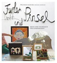 Regelski, Katrin / Schwarz, Susanne «Feder, Draht und Pinsel. Ideen und Techniken für Kinderkunst» | 978-3-258-60103-8 | www.haupt.ch