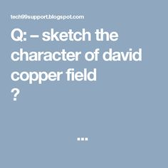 Q: – sketch the character of david copper field ?                                                                                         ...