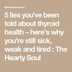 5 lies you've been told about thyroid health – here's why you're still sick, weak and tired : The Hearty Soul