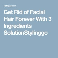 Get Rid of Facial Hair Forever With 3 Ingredients SolutionStylinggo