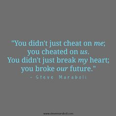 """You didn't just cheat on me; you cheated on us. You didn't just break my heart; you broke our future."" - Steve Maraboli #quote"