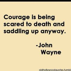 """Courage is being scared to death and saddling up anyway"" John Wayne"