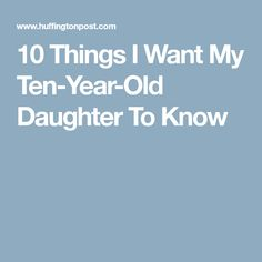 10 Things I Want My Ten-Year-Old Daughter To Know