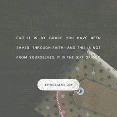 For by grace you have been saved through faith. And this is not your own doing; it is the gift of God, not a result of works, so that no one may boast. Ephesians 2:8-9