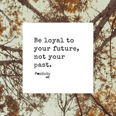 Be loyal to your future not your past. #positivitynote #positivity #inspiration