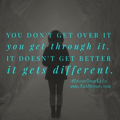 You don't get over it you get through it. It doesn't get easier it gets different. #grief #loss