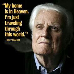 """Billy Graham - """"My home is in Heaven. I am Just traveling through this world"""""""