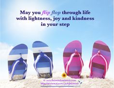 How about you? Are you flip flopping with levity and kindness through life?