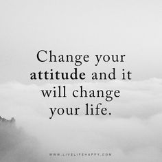 Change your attitude and it will change your life. – Unknown