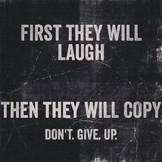 Then when you are more successful than they are, they will be jealous. But don't quit! Do it for YOU!
