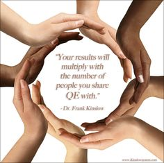 """Your results will multiply with the number of people you share QE with."" - Dr. Frank Kinslow"