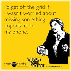 Free and Funny Whiskey Tango Foxtrot Ecard: I'd get off the grid if I wasn't worried about missing something important on my phone. Create and send your own custom Whiskey Tango Foxtrot ecard. Funny Jokes, Hilarious, Get Off The Grid, Party Quotes, Daily Funny, Funny Cards, E Cards, Someecards, Book Quotes